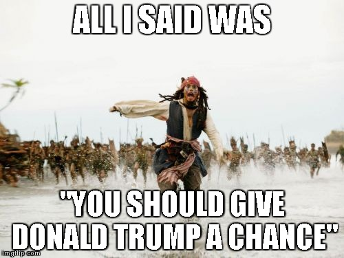 "Jack Sparrow Being Chased Meme | ALL I SAID WAS ""YOU SHOULD GIVE DONALD TRUMP A CHANCE"" 