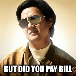 Mr Chow | BUT DID YOU PAY BILL | image tagged in mr chow | made w/ Imgflip meme maker