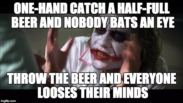 And everybody loses their minds Meme | ONE-HAND CATCH A HALF-FULL BEER AND NOBODY BATS AN EYE THROW THE BEER AND EVERYONE LOOSES THEIR MINDS | image tagged in memes,and everybody loses their minds | made w/ Imgflip meme maker