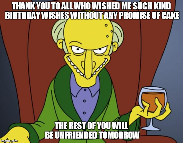Mr Burns Simpsons Brandy | THANK YOU TO ALL WHO WISHED ME SUCH KIND BIRTHDAY WISHES WITHOUT ANY PROMISE OF CAKE THE REST OF YOU WILL BE UNFRIENDED TOMORROW | image tagged in mr burns simpsons brandy | made w/ Imgflip meme maker
