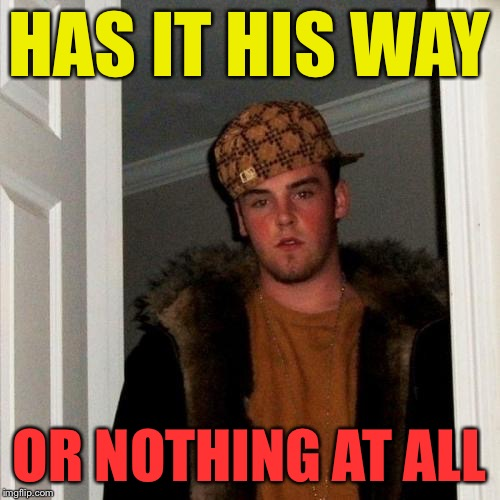 Scumbag Steve | HAS IT HIS WAY OR NOTHING AT ALL | image tagged in scumbag steve | made w/ Imgflip meme maker
