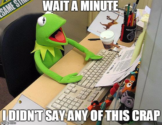 Kermit looking as his memes like... | WAIT A MINUTE I DIDN'T SAY ANY OF THIS CRAP | image tagged in kermit ofice | made w/ Imgflip meme maker
