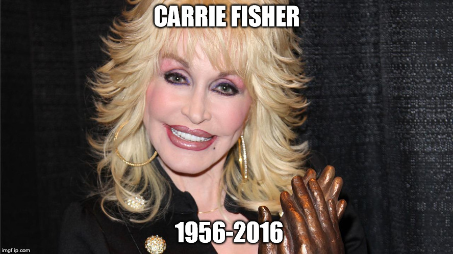 Dolly Parton Carrie Fisher RIP | CARRIE FISHER 1956-2016 | image tagged in dolly parton close up,carrie,fisher,rip,dolly | made w/ Imgflip meme maker