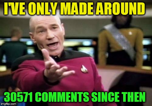 Picard Wtf Meme | I'VE ONLY MADE AROUND 30571 COMMENTS SINCE THEN | image tagged in memes,picard wtf | made w/ Imgflip meme maker