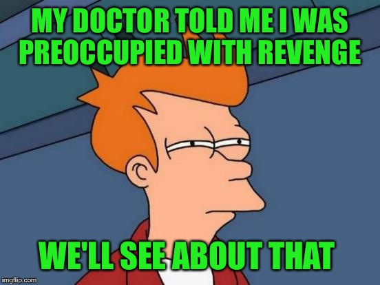 Futurama Fry Meme | MY DOCTOR TOLD ME I WAS PREOCCUPIED WITH REVENGE WE'LL SEE ABOUT THAT | image tagged in memes,futurama fry | made w/ Imgflip meme maker