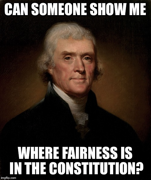 Thomas Jefferson | CAN SOMEONE SHOW ME WHERE FAIRNESS IS IN THE CONSTITUTION? | image tagged in thomas jefferson | made w/ Imgflip meme maker
