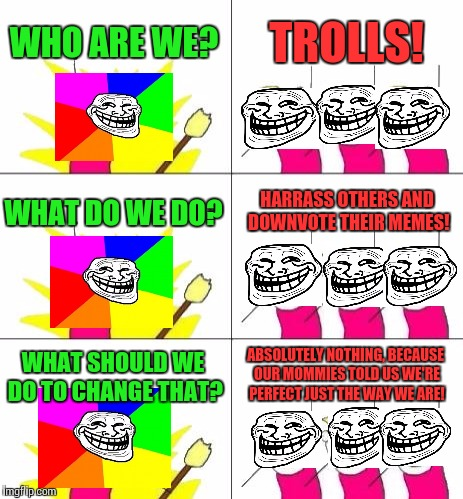 What is this world coming to!? | WHO ARE WE? TROLLS! WHAT DO WE DO? HARRASS OTHERS AND DOWNVOTE THEIR MEMES! WHAT SHOULD WE DO TO CHANGE THAT? ABSOLUTELY NOTHING, BECAUSE OU | image tagged in memes,what do we want 3,troll,annoying | made w/ Imgflip meme maker