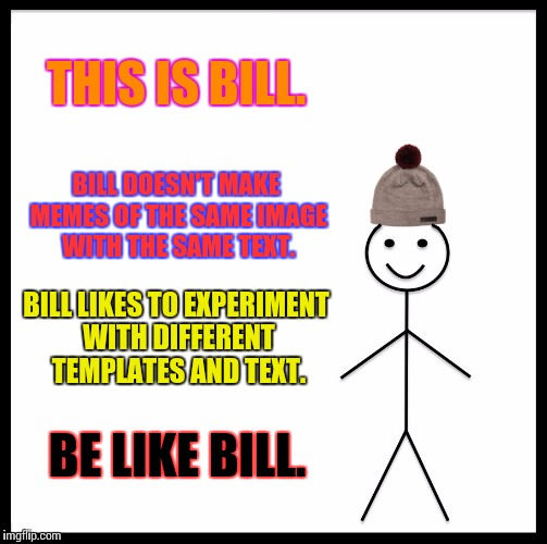 Be Like Bill | THIS IS BILL. BILL DOESN'T MAKE MEMES OF THE SAME IMAGE WITH THE SAME TEXT. BILL LIKES TO EXPERIMENT WITH DIFFERENT TEMPLATES AND TEXT. BE L | image tagged in memes,be like bill | made w/ Imgflip meme maker