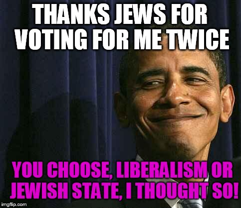 obama smug face |  THANKS JEWS FOR VOTING FOR ME TWICE; YOU CHOOSE, LIBERALISM OR JEWISH STATE, I THOUGHT SO! | image tagged in obama smug face | made w/ Imgflip meme maker