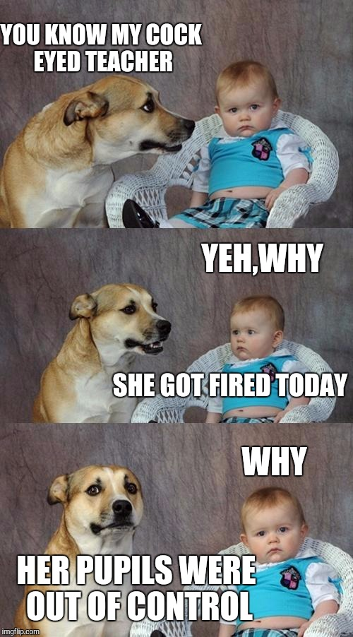 Dad Joke Dog Meme | YOU KNOW MY COCK EYED TEACHER HER PUPILS WERE OUT OF CONTROL YEH,WHY SHE GOT FIRED TODAY WHY | image tagged in memes,dad joke dog | made w/ Imgflip meme maker