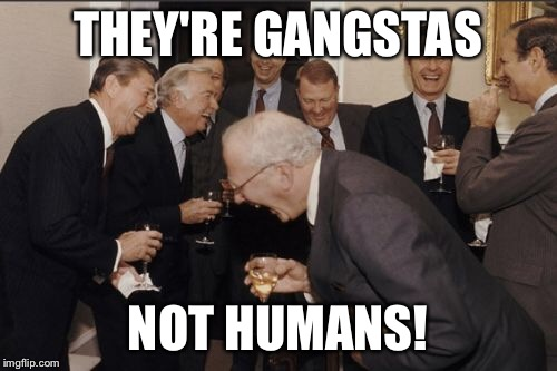 Laughing Men In Suits Meme | THEY'RE GANGSTAS NOT HUMANS! | image tagged in memes,laughing men in suits | made w/ Imgflip meme maker