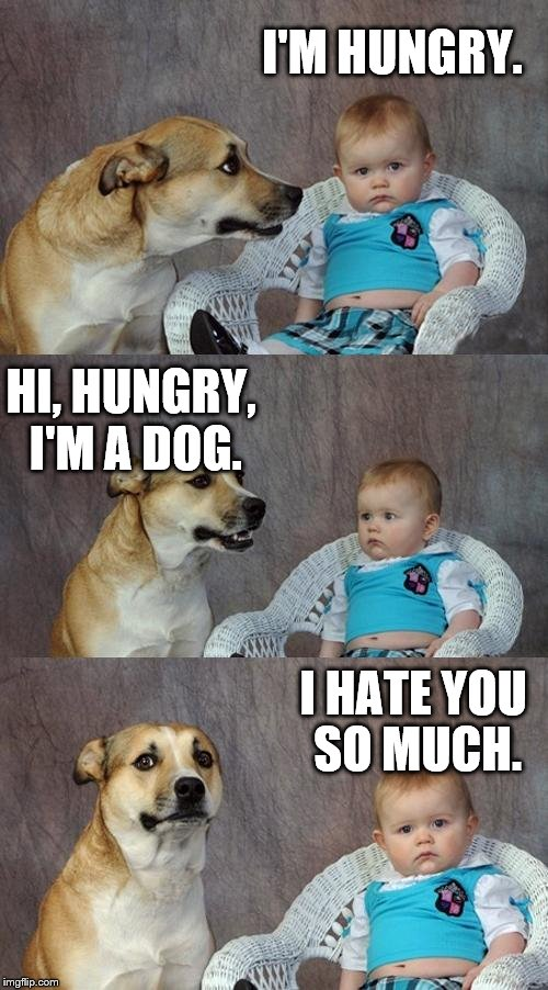 Dad Joke Dog Meme | I'M HUNGRY. HI, HUNGRY, I'M A DOG. I HATE YOU SO MUCH. | image tagged in memes,dad joke dog | made w/ Imgflip meme maker
