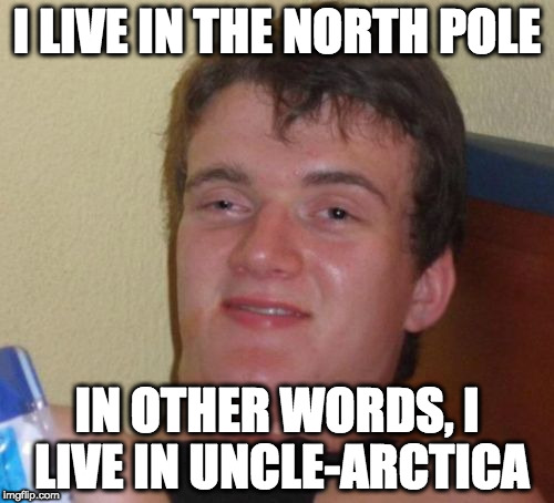 10 Guy Meme | I LIVE IN THE NORTH POLE IN OTHER WORDS, I LIVE IN UNCLE-ARCTICA | image tagged in memes,10 guy | made w/ Imgflip meme maker