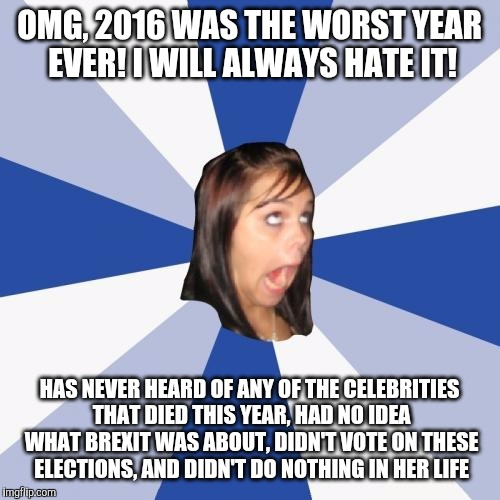 let's not forget people who will try to fit in by hating this year | OMG, 2016 WAS THE WORST YEAR EVER! I WILL ALWAYS HATE IT! HAS NEVER HEARD OF ANY OF THE CELEBRITIES THAT DIED THIS YEAR, HAD NO IDEA WHAT BR | image tagged in memes,annoying facebook girl,2016,2016 elections,brexit | made w/ Imgflip meme maker