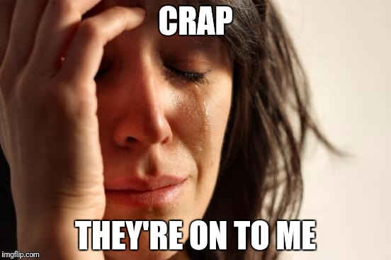 First World Problems Meme | CRAP THEY'RE ON TO ME | image tagged in memes,first world problems | made w/ Imgflip meme maker