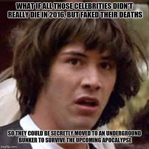 Conspiracy Keanu Meme | WHAT IF ALL THOSE CELEBRITIES DIDN'T REALLY DIE IN 2016, BUT FAKED THEIR DEATHS SO THEY COULD BE SECRETLY MOVED TO AN UNDERGROUND BUNKER TO  | image tagged in memes,conspiracy keanu | made w/ Imgflip meme maker