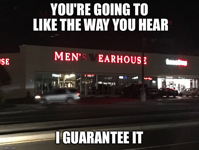 YOU'RE GOING TO LIKE THE WAY YOU HEAR I GUARANTEE IT | image tagged in funny | made w/ Imgflip meme maker