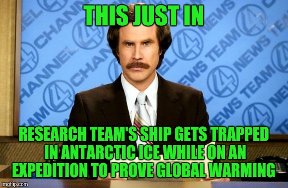 This just in | THIS JUST IN RESEARCH TEAM'S SHIP GETS TRAPPED IN ANTARCTIC ICE WHILE ON AN EXPEDITION TO PROVE GLOBAL WARMING | image tagged in this just in | made w/ Imgflip meme maker