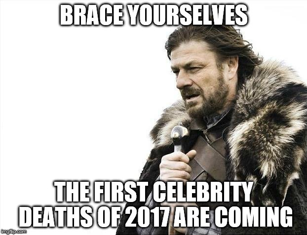 Brace Yourselves X is Coming Meme | BRACE YOURSELVES THE FIRST CELEBRITY DEATHS OF 2017 ARE COMING | image tagged in memes,brace yourselves x is coming | made w/ Imgflip meme maker