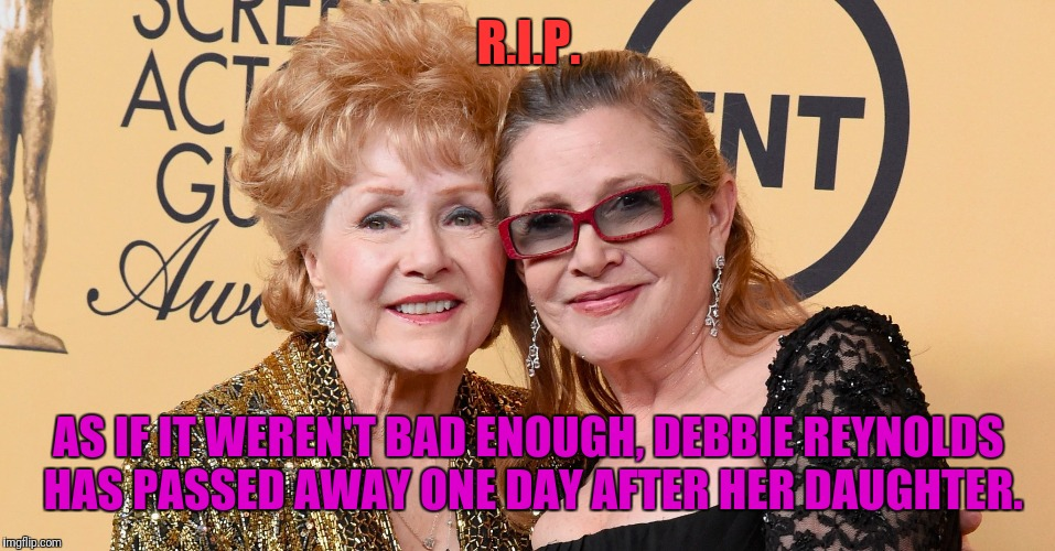 R.I.P. AS IF IT WEREN'T BAD ENOUGH, DEBBIE REYNOLDS HAS PASSED AWAY ONE DAY AFTER HER DAUGHTER. | made w/ Imgflip meme maker
