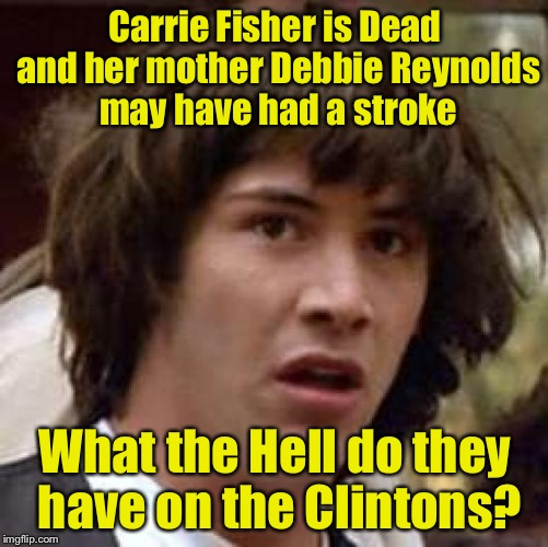 Conspiracy Keanu Meme | Carrie Fisher is Dead and her mother Debbie Reynolds may have had a stroke What the Hell do they have on the Clintons? | image tagged in memes,conspiracy keanu | made w/ Imgflip meme maker