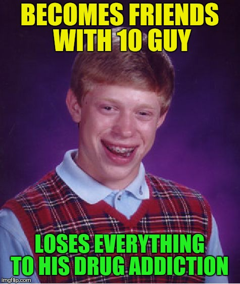 Bad Luck Brian Meme | BECOMES FRIENDS WITH 10 GUY LOSES EVERYTHING TO HIS DRUG ADDICTION | image tagged in memes,bad luck brian | made w/ Imgflip meme maker
