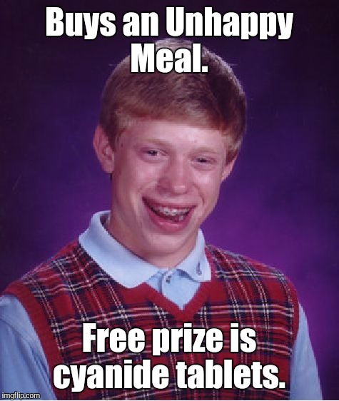 Bad Luck Brian Meme | Buys an Unhappy Meal. Free prize is cyanide tablets. | image tagged in memes,bad luck brian | made w/ Imgflip meme maker