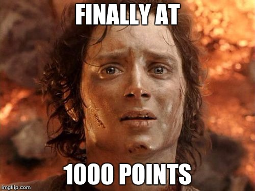 it took waaaay to long | FINALLY AT 1000 POINTS | image tagged in memes,its finally over,relatable | made w/ Imgflip meme maker
