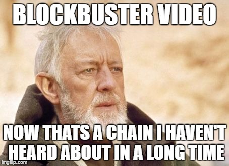 Obi Wan Kenobi Meme | BLOCKBUSTER VIDEO NOW THATS A CHAIN I HAVEN'T HEARD ABOUT IN A LONG TIME | image tagged in memes,obi wan kenobi | made w/ Imgflip meme maker