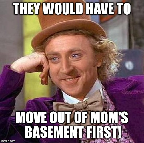 Creepy Condescending Wonka Meme | THEY WOULD HAVE TO MOVE OUT OF MOM'S BASEMENT FIRST! | image tagged in memes,creepy condescending wonka | made w/ Imgflip meme maker