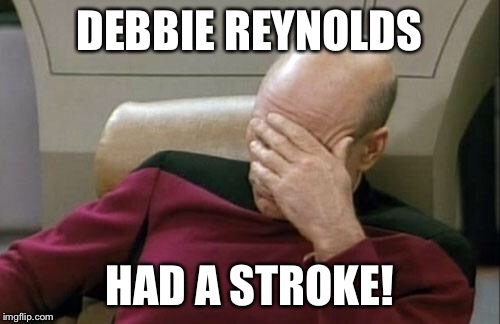 Captain Picard Facepalm Meme | DEBBIE REYNOLDS HAD A STROKE! | image tagged in memes,captain picard facepalm | made w/ Imgflip meme maker