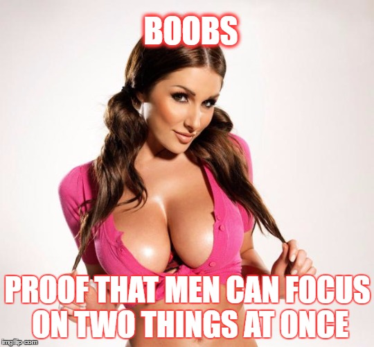 BOOBS PROOF THAT MEN CAN FOCUS ON TWO THINGS AT ONCE | image tagged in boobs | made w/ Imgflip meme maker