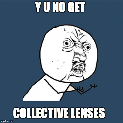 Y U No Meme | Y U NO GET COLLECTIVE LENSES | image tagged in memes,y u no | made w/ Imgflip meme maker