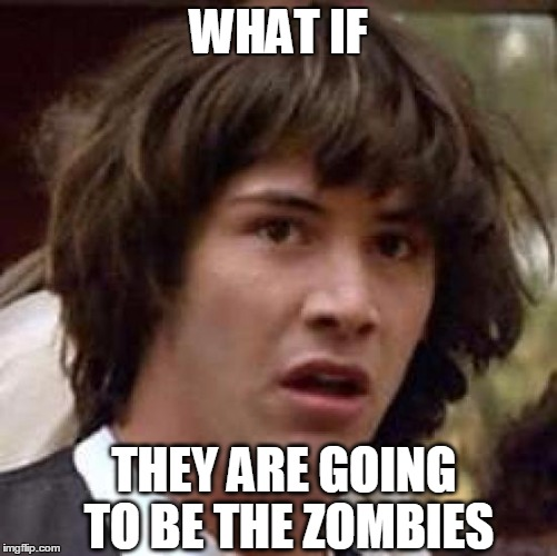 Conspiracy Keanu Meme | WHAT IF THEY ARE GOING TO BE THE ZOMBIES | image tagged in memes,conspiracy keanu | made w/ Imgflip meme maker