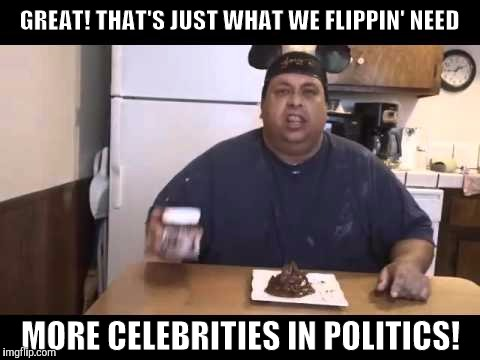 GREAT! THAT'S JUST WHAT WE FLIPPIN' NEED MORE CELEBRITIES IN POLITICS! | made w/ Imgflip meme maker