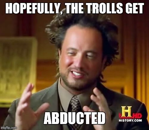 Ancient Aliens Meme | HOPEFULLY, THE TROLLS GET ABDUCTED | image tagged in memes,ancient aliens | made w/ Imgflip meme maker