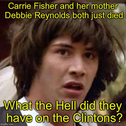 Conspiracy Keanu Meme | Carrie Fisher and her mother Debbie Reynolds both just died What the Hell did they have on the Clintons? | image tagged in memes,conspiracy keanu | made w/ Imgflip meme maker