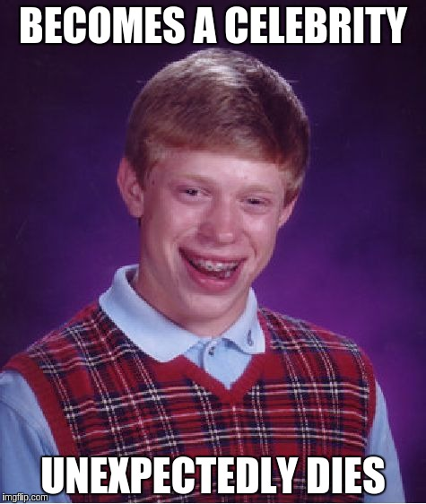 Bad Luck Brian Meme | BECOMES A CELEBRITY UNEXPECTEDLY DIES | image tagged in memes,bad luck brian | made w/ Imgflip meme maker