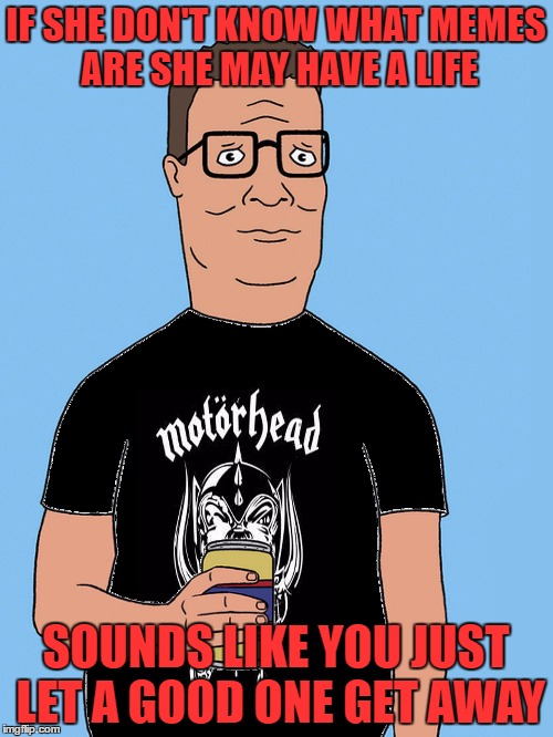 hank hill motorhead | IF SHE DON'T KNOW WHAT MEMES ARE SHE MAY HAVE A LIFE SOUNDS LIKE YOU JUST LET A GOOD ONE GET AWAY | image tagged in hank hill motorhead | made w/ Imgflip meme maker