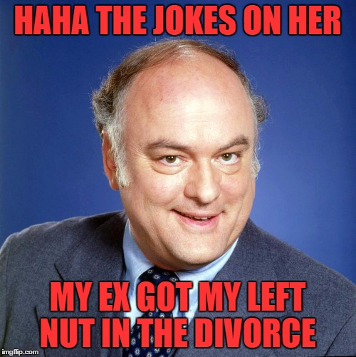 gordon jump | HAHA THE JOKES ON HER MY EX GOT MY LEFT NUT IN THE DIVORCE | image tagged in gordon jump | made w/ Imgflip meme maker
