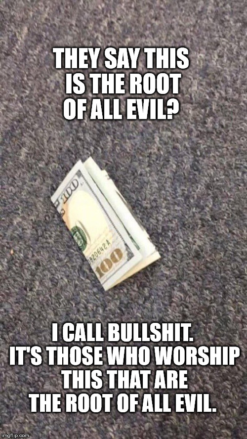 The Truth!! | THEY SAY THIS IS THE ROOT OF ALL EVIL? I CALL BULLSHIT. IT'S THOSE WHO WORSHIP THIS THAT ARE THE ROOT OF ALL EVIL. | image tagged in money,realtalk,clifton shepherd cliffshep,imgflip | made w/ Imgflip meme maker