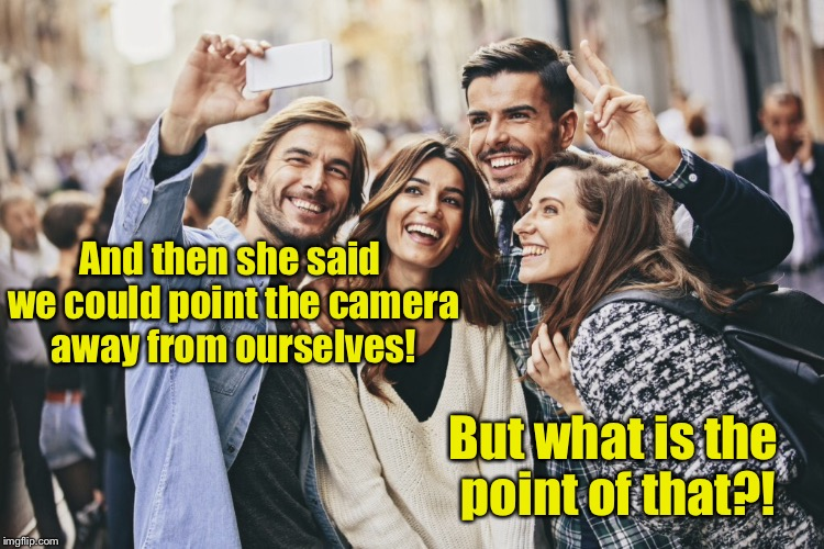 And then she said we could point the camera away from ourselves! But what is the point of that?! | made w/ Imgflip meme maker