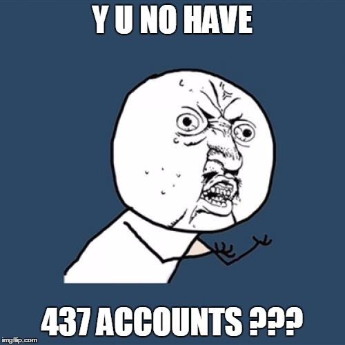 Y U No Meme | Y U NO HAVE 437 ACCOUNTS ??? | image tagged in memes,y u no | made w/ Imgflip meme maker