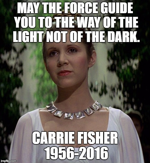 Carrie Fisher-Princess Leia | MAY THE FORCE GUIDE YOU TO THE WAY OF THE LIGHT NOT OF THE DARK. CARRIE FISHER 1956-2016 | image tagged in carrie fisher-princess leia | made w/ Imgflip meme maker
