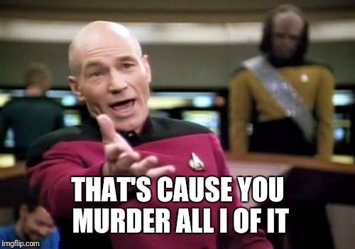 Picard Wtf Meme | THAT'S CAUSE YOU MURDER ALL I OF IT | image tagged in memes,picard wtf | made w/ Imgflip meme maker
