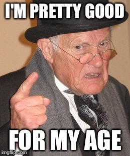 Back In My Day Meme | I'M PRETTY GOOD FOR MY AGE | image tagged in memes,back in my day | made w/ Imgflip meme maker