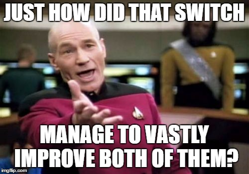 Picard Wtf Meme | JUST HOW DID THAT SWITCH MANAGE TO VASTLY IMPROVE BOTH OF THEM? | image tagged in memes,picard wtf | made w/ Imgflip meme maker