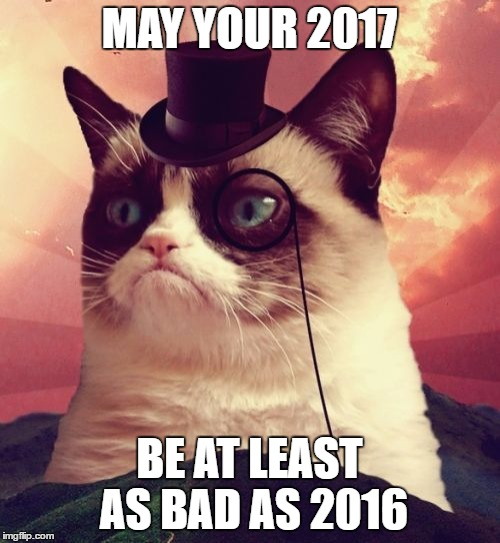 Grumpy Cat Top Hat | MAY YOUR 2017 BE AT LEAST AS BAD AS 2016 | image tagged in memes,grumpy cat top hat,grumpy cat | made w/ Imgflip meme maker