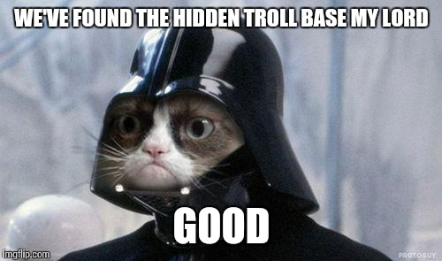 WE'VE FOUND THE HIDDEN TROLL BASE MY LORD GOOD | made w/ Imgflip meme maker