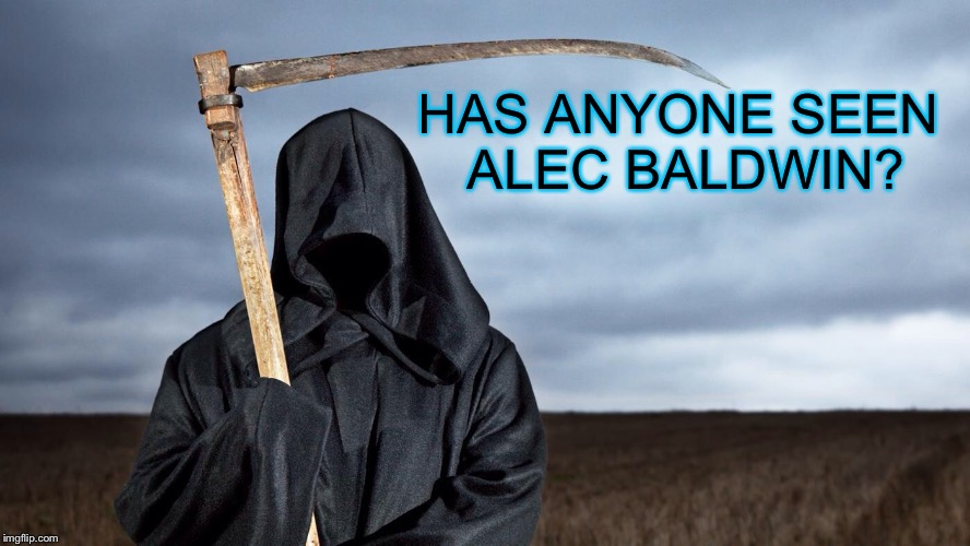 Grim Reaper | HAS ANYONE SEEN ALEC BALDWIN? | image tagged in grim reaper | made w/ Imgflip meme maker